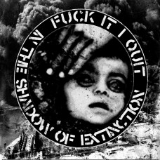 """Fuck It I Quit - In The Shadow Of Extinction 7"""""""